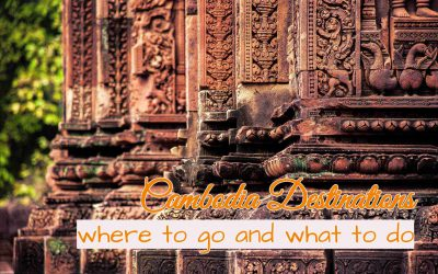 Cambodia Destinations , where to go and what to do
